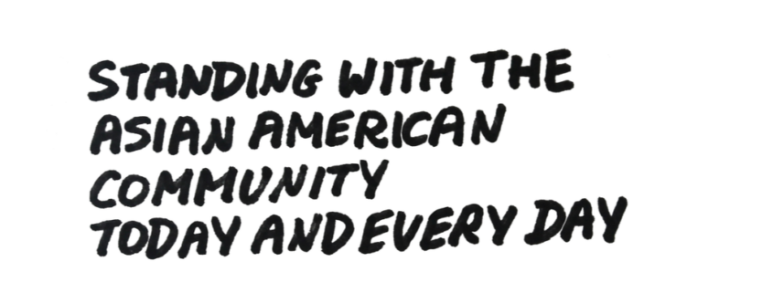 """Written text that reads """"Standing with the Asian American Community Today and Every Day"""